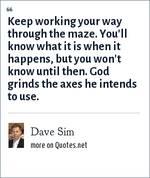 Dave Sim: Keep working your way through the maze. You'll know what it is when it happens, but you won't know until then. God grinds the axes he intends to use.