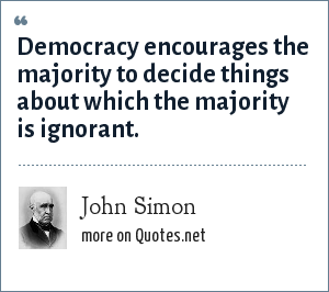 John Simon: Democracy encourages the majority to decide things about which the majority is ignorant.