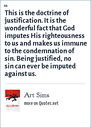 Art Sims: This is the doctrine of justification. It is the wonderful fact that God imputes His righteousness to us and makes us immune to the condemnation of sin. Being justified, no sin can ever be imputed against us.