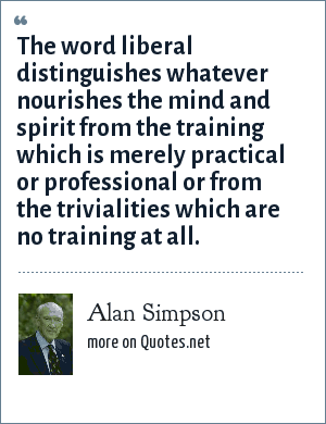 Alan Simpson: The word liberal distinguishes whatever nourishes the mind and spirit from the training which is merely practical or professional or from the trivialities which are no training at all.