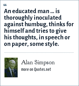 Alan Simpson: An educated man ... is thoroughly inoculated against humbug, thinks for himself and tries to give his thoughts, in speech or on paper, some style.