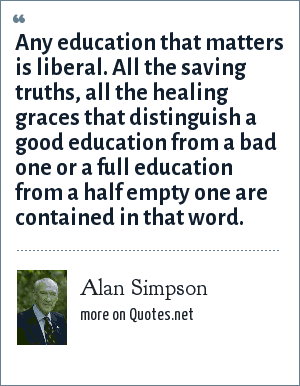 Alan Simpson: Any education that matters is liberal. All the saving truths, all the healing graces that distinguish a good education from a bad one or a full education from a half empty one are contained in that word.