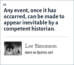 Lee Simonson: Any event, once it has occurred, can be made to appear inevitable by a competent historian.