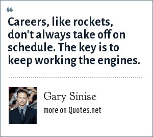Gary Sinise: Careers, like rockets, don't always take off on schedule. The key is to keep working the engines.