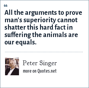 Peter Singer: All the arguments to prove man's superiority cannot shatter this hard fact in suffering the animals are our equals.