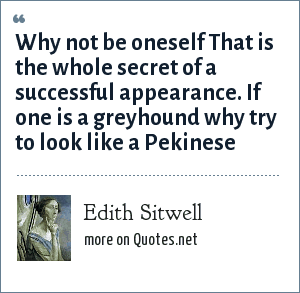 Edith Sitwell: Why not be oneself That is the whole secret of a successful appearance. If one is a greyhound why try to look like a Pekinese