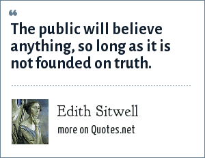 Edith Sitwell: The public will believe anything, so long as it is not founded on truth.