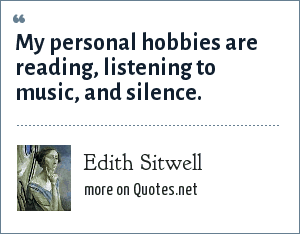 Edith Sitwell: My personal hobbies are reading, listening to music, and silence.
