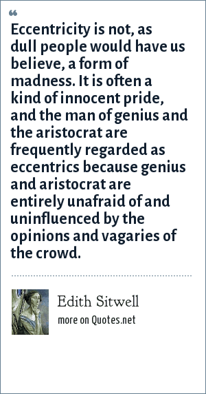 Edith Sitwell: Eccentricity is not, as dull people would have us believe, a form of madness. It is often a kind of innocent pride, and the man of genius and the aristocrat are frequently regarded as eccentrics because genius and aristocrat are entirely unafraid of and uninfluenced by the opinions and vagaries of the crowd.