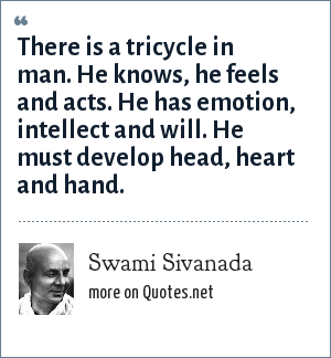 Swami Sivanada: There is a tricycle in man. He knows, he feels and acts. He has emotion, intellect and will. He must develop head, heart and hand.