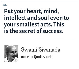 Swami Sivanada: Put your heart, mind, intellect and soul even to your smallest acts. This is the secret of success.