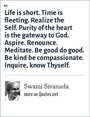 Swami Sivanada: Life is short. Time is fleeting. Realize the Self. Purity of the heart is the gateway to God. Aspire. Renounce. Meditate. Be good do good. Be kind be compassionate. Inquire, know Thyself.