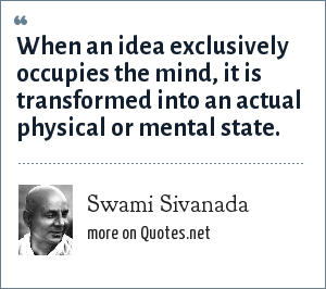 Swami Sivanada: When an idea exclusively occupies the mind, it is transformed into an actual physical or mental state.