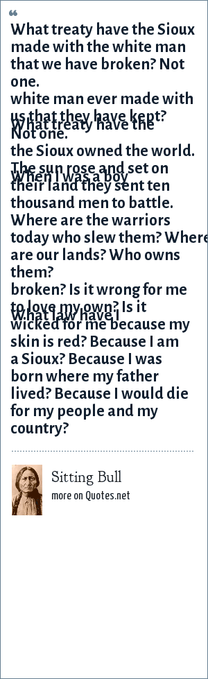 Sitting Bull: What treaty have the Sioux made with the white man that we have broken Not one. What treaty have the white man ever made with us that they have kept Not one. When I was a boy the Sioux owned the world the sun rose and set on their land they sent ten thousand men to battle. Where are the warriors today Who slew them Where are our lands Who owns them....What law have I broken Is it wrong for me to love my own Is it wicked for me because my skin is red Because I am a Sioux because I was born where my father lived because I would die for my people and my country