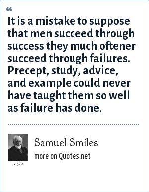 Samuel Smiles: It is a mistake to suppose that men succeed through success they much oftener succeed through failures. Precept, study, advice, and example could never have taught them so well as failure has done.