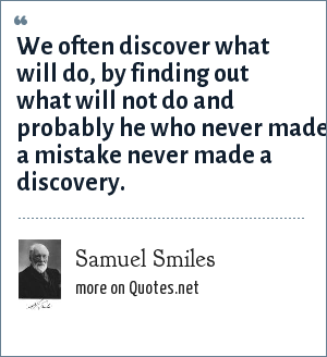 Samuel Smiles: We often discover what will do, by finding out what will not do and probably he who never made a mistake never made a discovery.