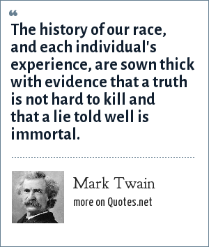 Mark Twain: The history of our race, and each individual's experience, are sown thick with evidence that a truth is not hard to kill and that a lie told well is immortal.