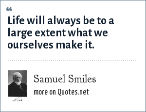Samuel Smiles: Life will always be to a large extent what we ourselves make it.