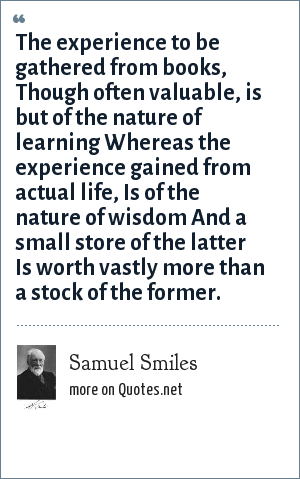 Samuel Smiles: The experience to be gathered from books, Though often valuable, is but of the nature of learning Whereas the experience gained from actual life, Is of the nature of wisdom And a small store of the latter Is worth vastly more than a stock of the former.