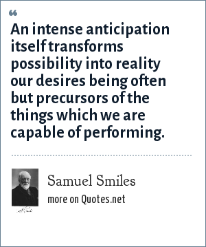 Samuel Smiles: An intense anticipation itself transforms possibility into reality our desires being often but precursors of the things which we are capable of performing.