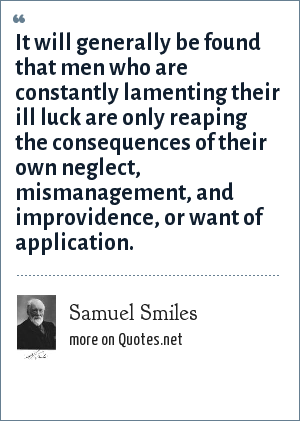 Samuel Smiles: It will generally be found that men who are constantly lamenting their ill luck are only reaping the consequences of their own neglect, mismanagement, and improvidence, or want of application.