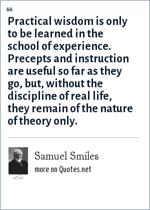 Samuel Smiles: Practical wisdom is only to be learned in the school of experience. Precepts and instruction are useful so far as they go, but, without the discipline of real life, they remain of the nature of theory only.
