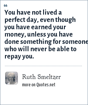 Ruth Smeltzer: You have not lived a perfect day, even though you have earned your money, unless you have done something for someone who will never be able to repay you.
