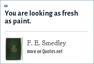 F. E. Smedley: You are looking as fresh as paint.