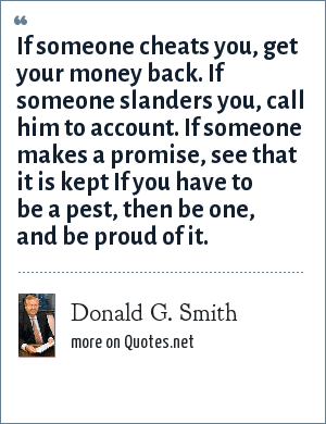 Donald G. Smith: If someone cheats you, get your money back. If someone slanders you, call him to account. If someone makes a promise, see that it is kept If you have to be a pest, then be one, and be proud of it.