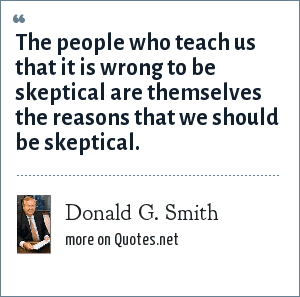 Donald G. Smith: The people who teach us that it is wrong to be skeptical are themselves the reasons that we should be skeptical.