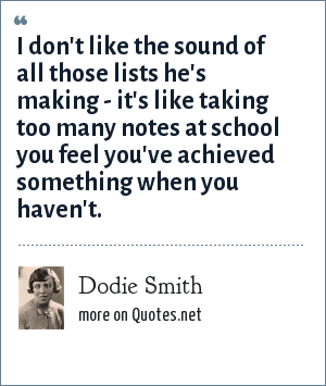 Dodie Smith: I don't like the sound of all those lists he's making - it's like taking too many notes at school you feel you've achieved something when you haven't.