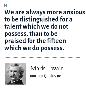 Mark Twain: We are always more anxious to be distinguished for a talent which we do not possess, than to be praised for the fifteen which we do possess.