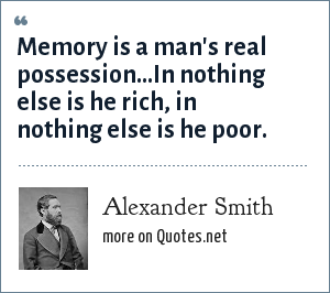 Alexander Smith: Memory is a man's real possession...In nothing else is he rich, in nothing else is he poor.