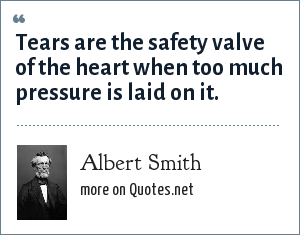 Albert Smith: Tears are the safety valve of the heart when too much pressure is laid on it.