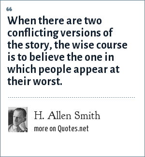 H. Allen Smith: When there are two conflicting versions of the story, the wise course is to believe the one in which people appear at their worst.