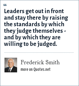 Frederick Smith: Leaders get out in front and stay there by raising the standards by which they judge themselves - and by which they are willing to be judged.
