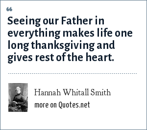 Hannah Whitall Smith: Seeing our Father in everything makes life one long thanksgiving and gives rest of the heart.