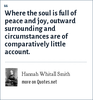 Hannah Whitall Smith: Where the soul is full of peace and joy, outward surrounding and circumstances are of comparatively little account.