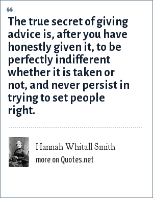 Hannah Whitall Smith: The true secret of giving advice is, after you have honestly given it, to be perfectly indifferent whether it is taken or not, and never persist in trying to set people right.