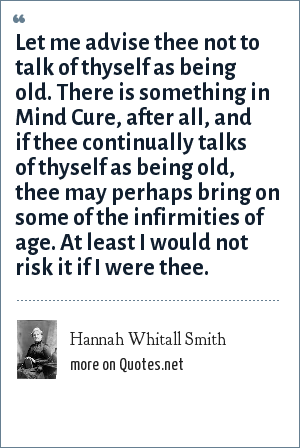 Hannah Whitall Smith: Let me advise thee not to talk of thyself as being old. There is something in Mind Cure, after all, and if thee continually talks of thyself as being old, thee may perhaps bring on some of the infirmities of age. At least I would not risk it if I were thee.
