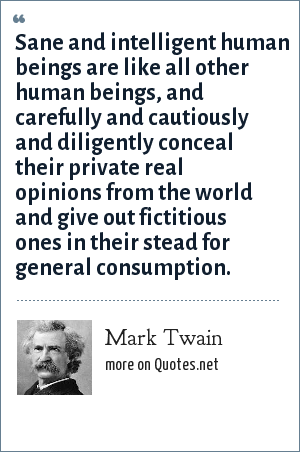 Mark Twain: Sane and intelligent human beings are like all other human beings, and carefully and cautiously and diligently conceal their private real opinions from the world and give out fictitious ones in their stead for general consumption.
