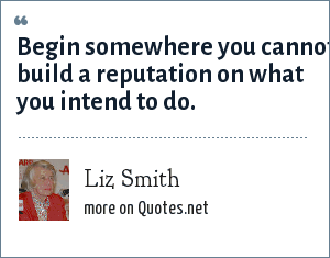 Liz Smith: Begin somewhere you cannot build a reputation on what you intend to do.
