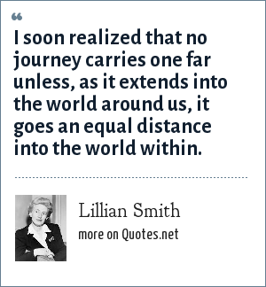 Lillian Smith: I soon realized that no journey carries one far unless, as it extends into the world around us, it goes an equal distance into the world within.