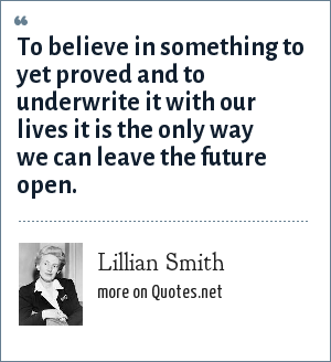 Lillian Smith: To believe in something to yet proved and to underwrite it with our lives it is the only way we can leave the future open.