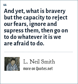 L. Neil Smith: And yet, what is bravery but the capacity to reject our fears, ignore and supress them, then go on to do whatever it is we are afraid to do.