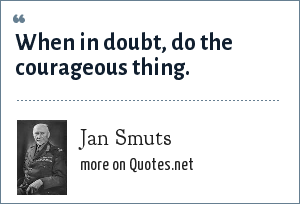 Jan Smuts: When in doubt, do the courageous thing.