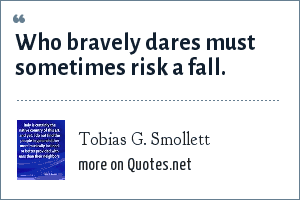 Tobias G. Smollett: Who bravely dares must sometimes risk a fall.