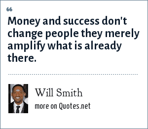 Will Smith: Money and success don't change people they merely amplify what is already there.