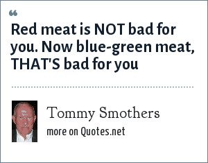 Tommy Smothers: Red meat is NOT bad for you. Now blue-green meat, THAT'S bad for you