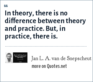 Jan L. A. van de Snepscheut: In theory, there is no difference between theory and practice. But, in practice, there is.